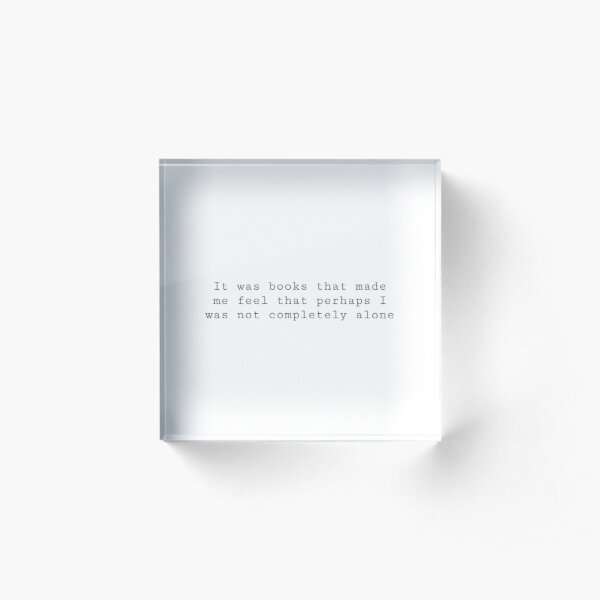 It was books that made me feel that perhaps I was not completely alone  Acrylic Block