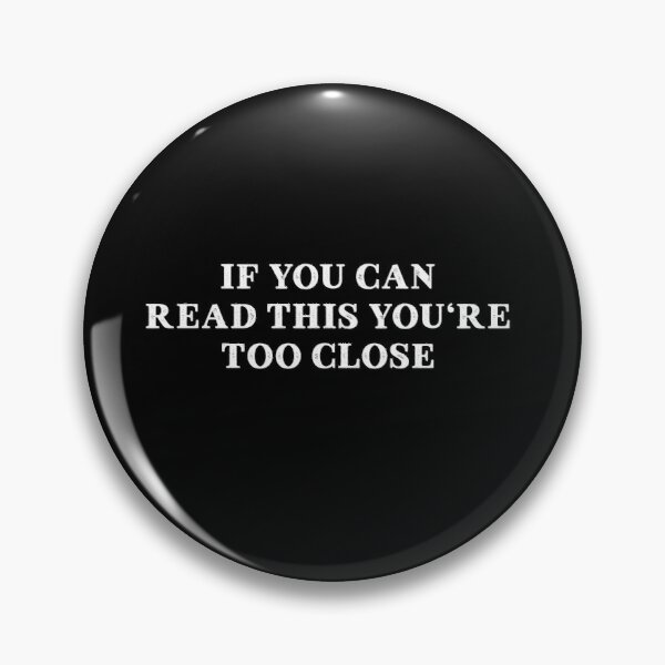 IF YOU CAN READ THIS YOU'RE TOO CLOSE Pin