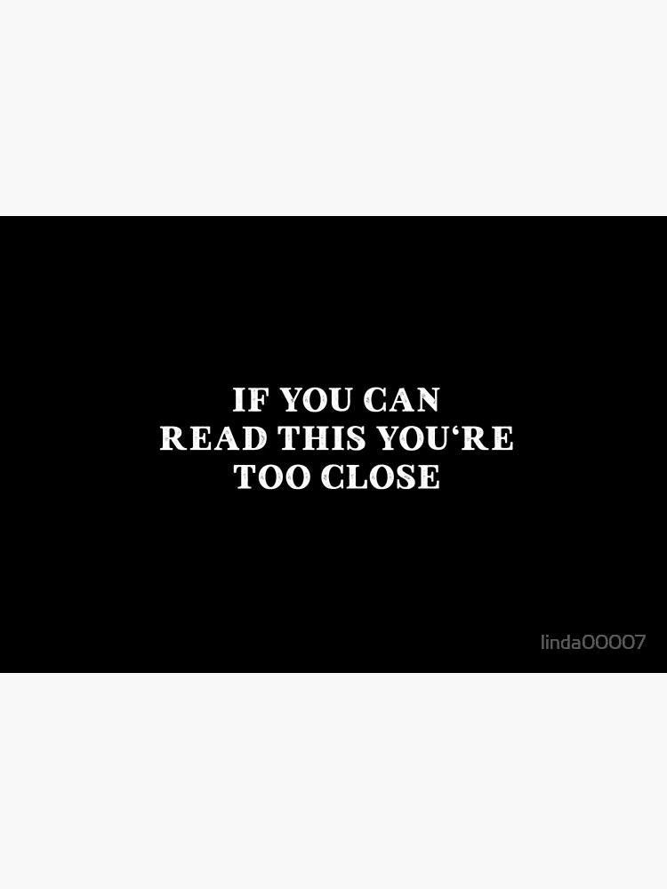 IF YOU CAN READ THIS YOU'RE TOO CLOSE by linda00007