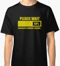 Please Wait... Sarcastic Comment Loading Classic T-Shirt
