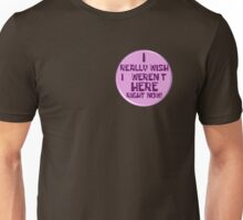 """Notice the """"I really wish I weren't here right now!"""" button Unisex T-Shirt"""