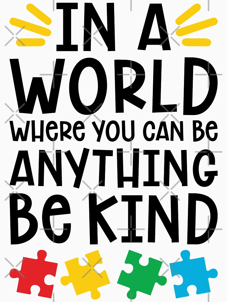 Autism Teacher - In A World Where You Can Be Anything, Be Kind by wantneedlove