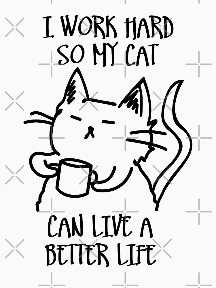 I work hard so my cat can live a better life by twgcrazy