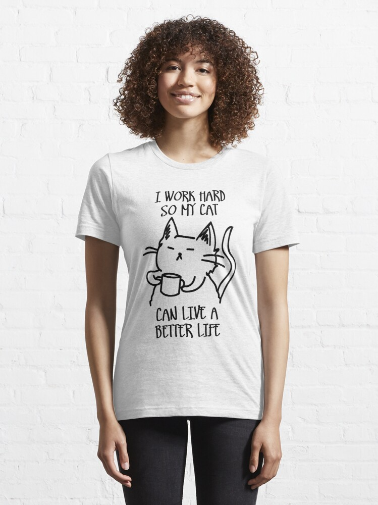 Alternate view of I work hard so my cat can live a better life Essential T-Shirt