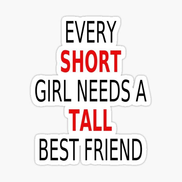 Every Short Girl Needs A Tall Best Friend Sticker