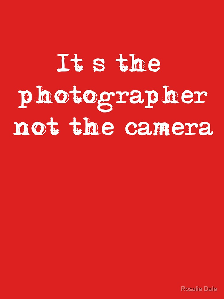 It's the Photographer ... Tee ... white text by RosalieDale