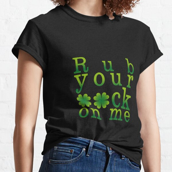 St Patricks Day Adult Humor Naughty Statement  - Rub your luck on me (VB) Classic T-Shirt