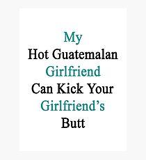 My Hot Guatemalan Girlfriend Can Kick Your Girlfriend's Butt Photographic Print