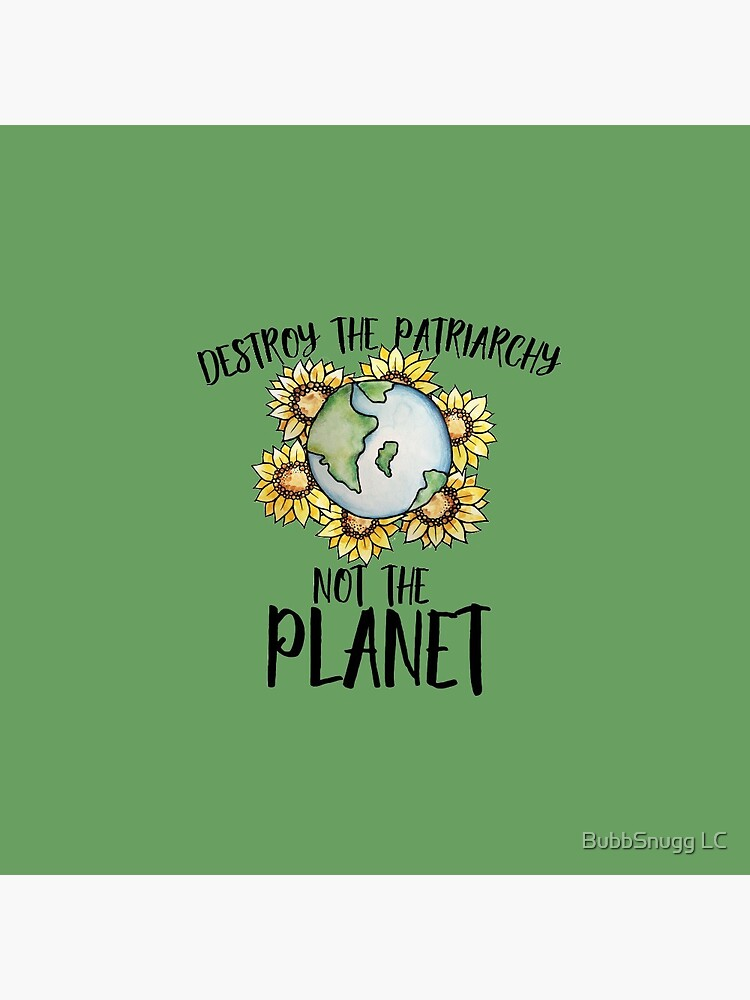 Destroy the patriarchy not the planet by Boogiemonst