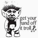 Get your hand off it TROLL. by KISSmyBLAKarts