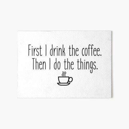 First I drink the coffee Art Board Print