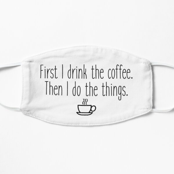 First I drink the coffee Mask
