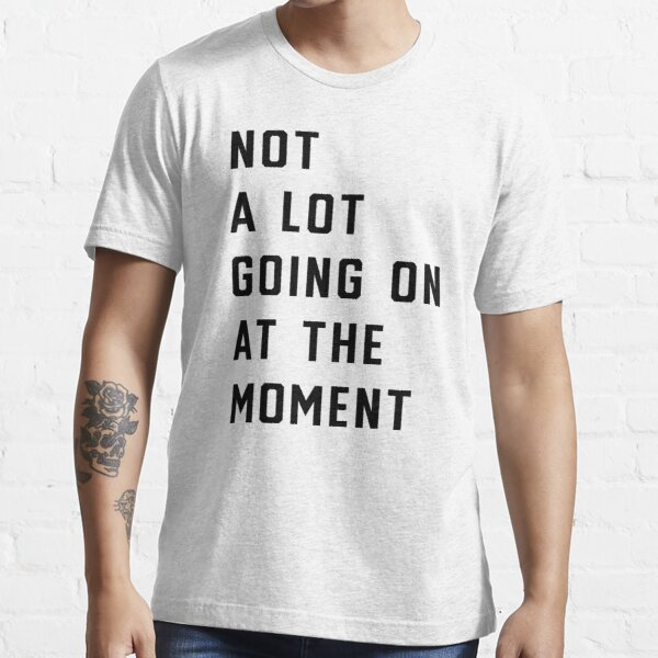 Taylor not a lot going on at the moment shirt Essential T-Shirt
