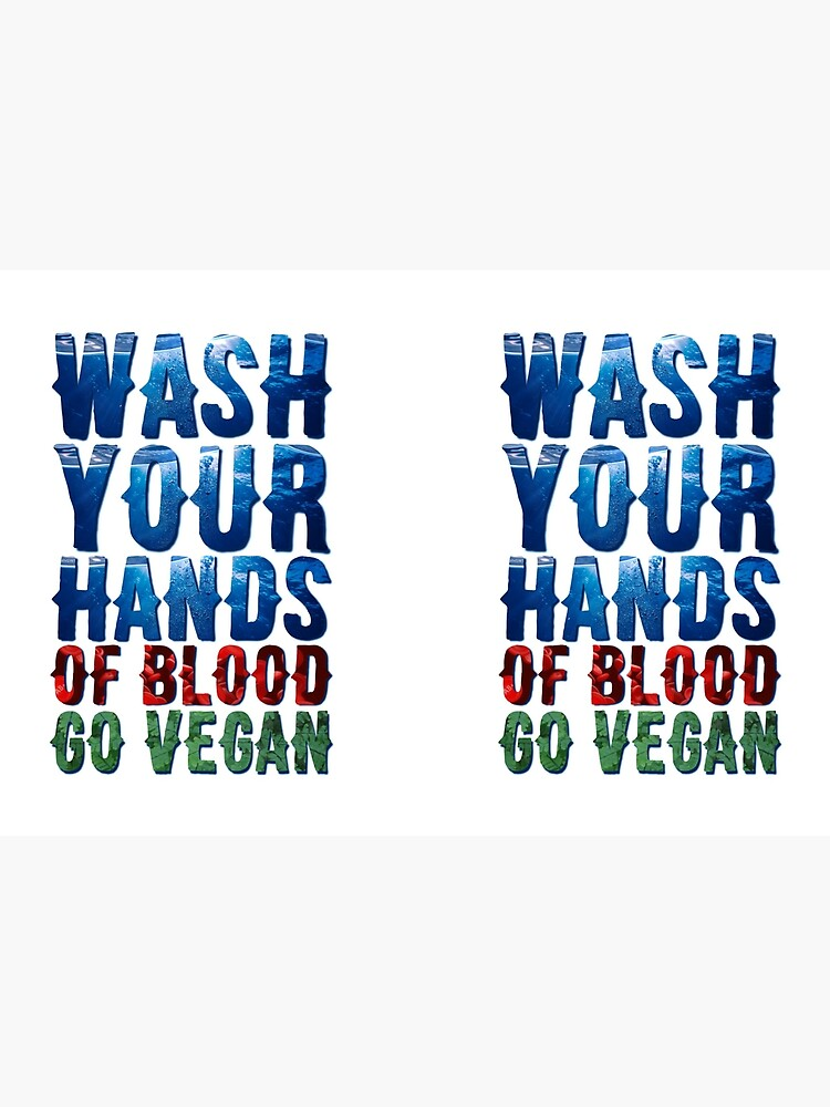 Wash Your Hands Of Blood Go Vegan by PrettyStrong
