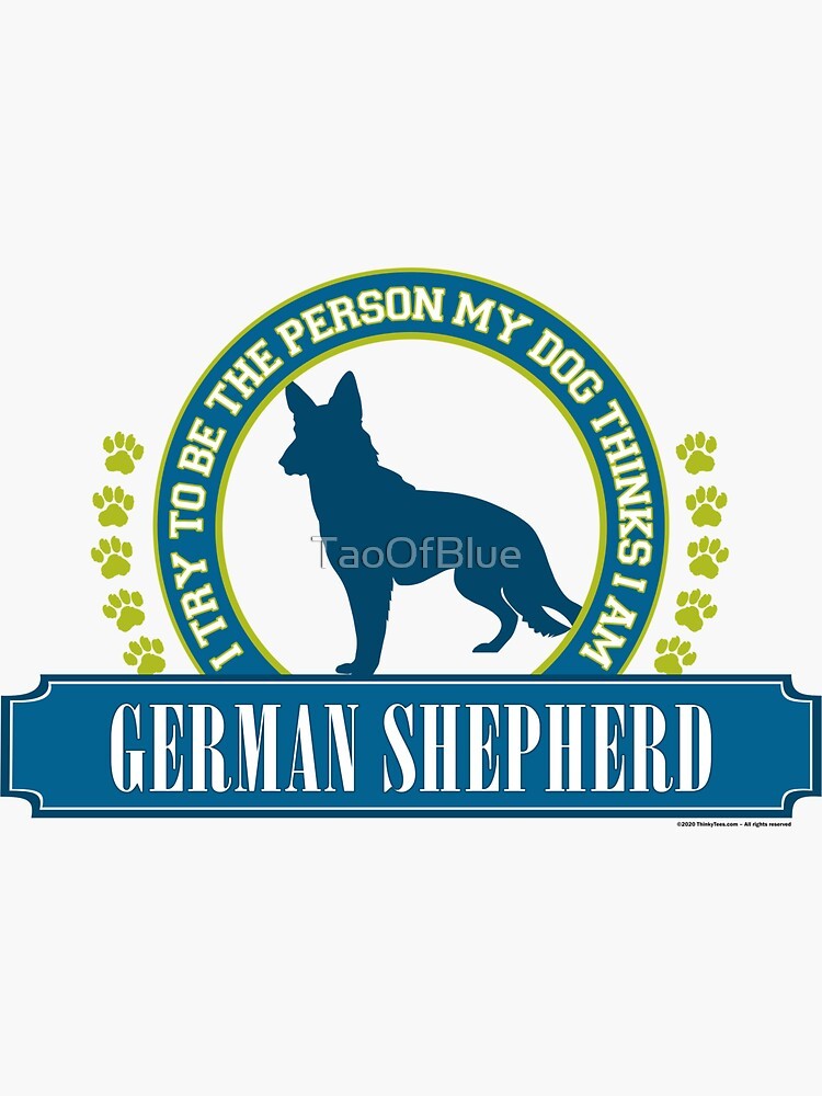 Try To Be The Person My Dog Thinks I Am - German Shepherd by TaoOfBlue