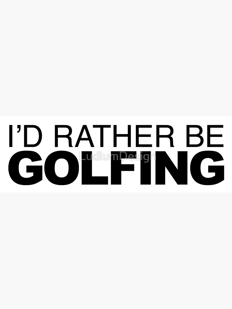 Id rather be Golfing by LudlumDesign
