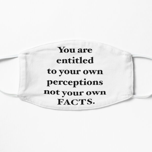 You are entitled to your own perceptions not you own facts Mask