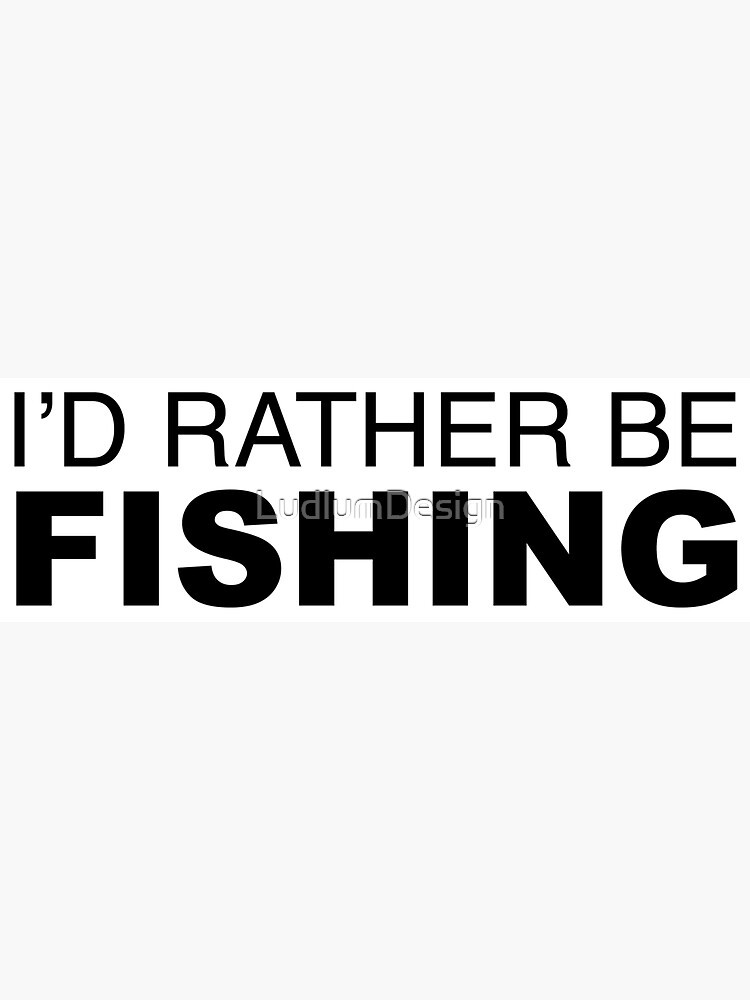 Id rather be FISHING by LudlumDesign