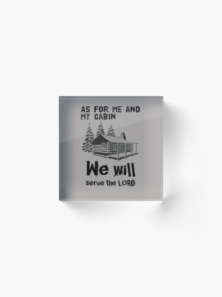 Alternate view of As For Me And My Cabin We Will Serve The Lord Acrylic Block