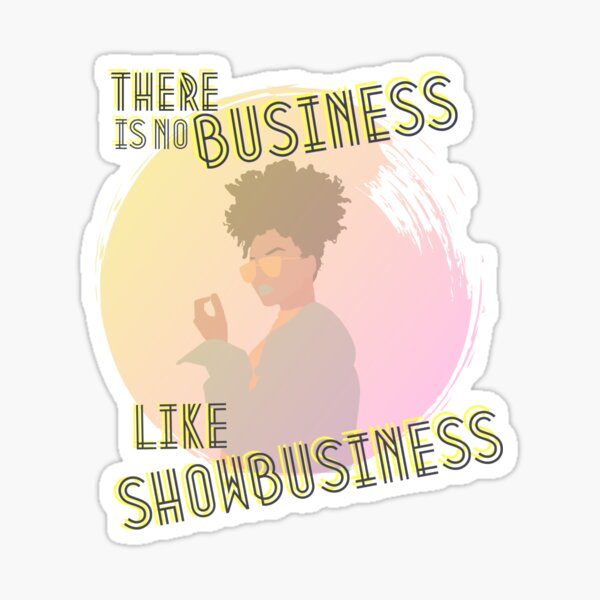 There is no business like showbusiness Sticker
