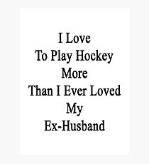I Love To Play Hockey More Than I Ever Loved My Ex-Husband Photographic Print