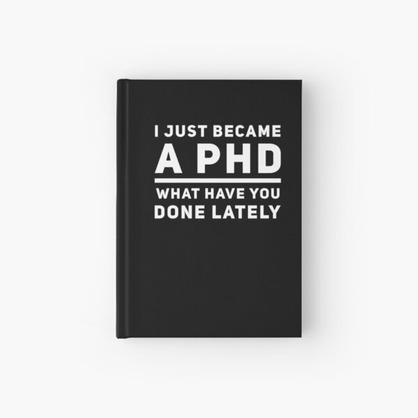 Graduation Gift - I just Became a PHD What have you Done Lately - Doctorate Present Hardcover Journal