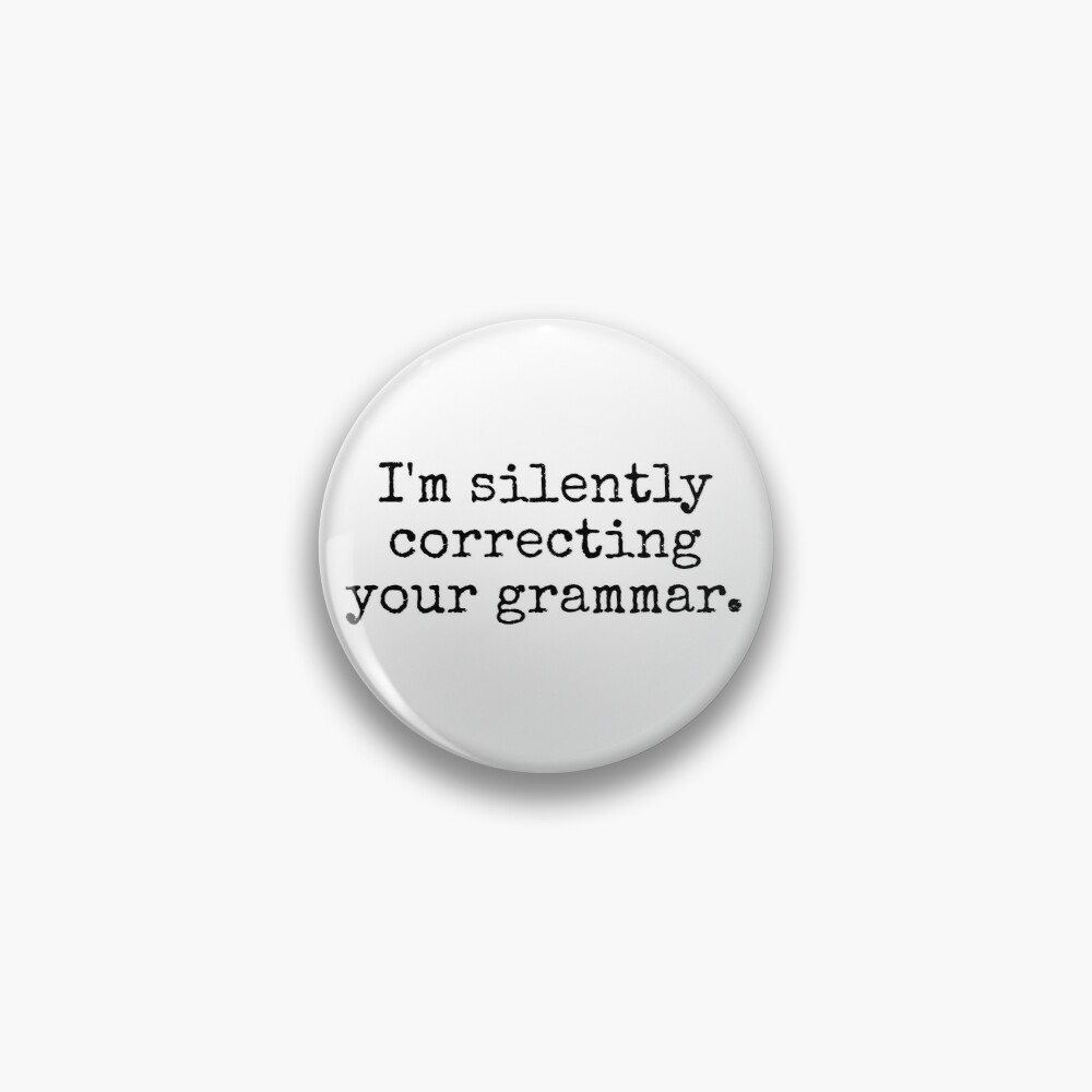 I'm silently correcting your grammar. Pin