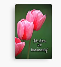 """""""Life without you has no meaning"""" Canvas Print"""