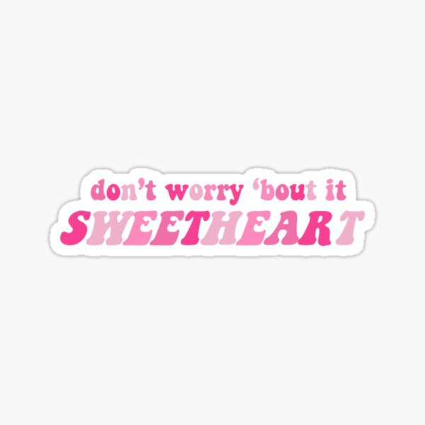 don't worry 'bout it SWEETHEART Sticker