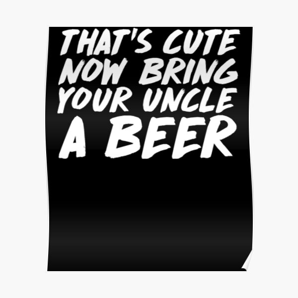 That's Cute Now Bring Your Uncle A Beer Poster