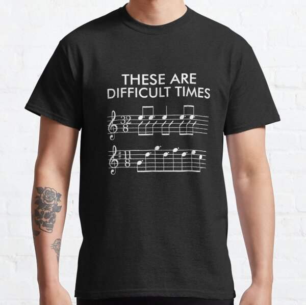 These Are Difficult Times - Funny Music Classic T-Shirt