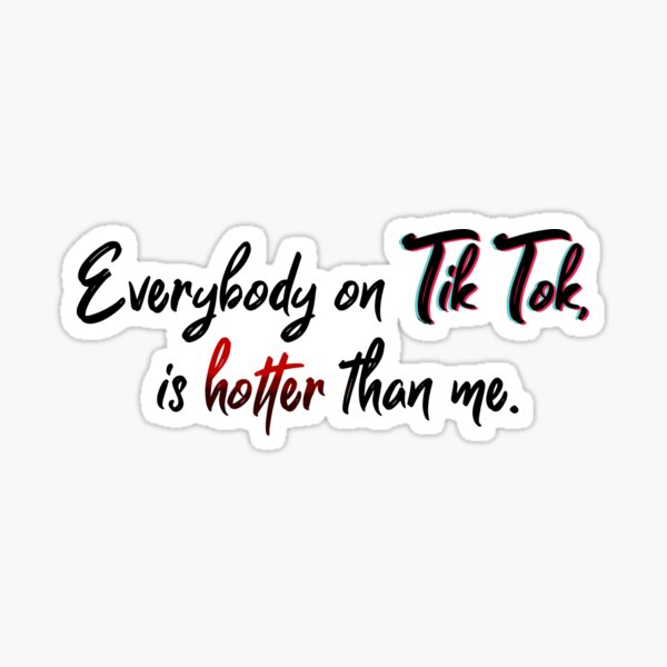 Everyone on Tik Tok Is Hotter Than Me - Tik Tok Design Sticker