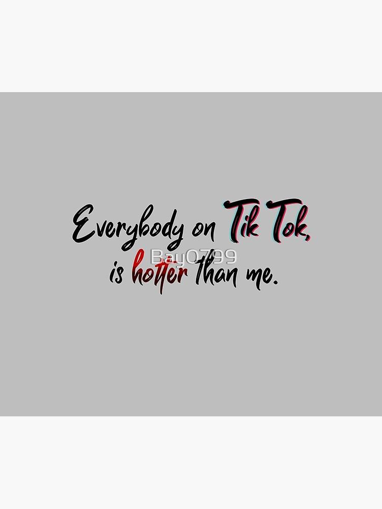 Everyone on Tik Tok Is Hotter Than Me - Tik Tok Design by Bay0799