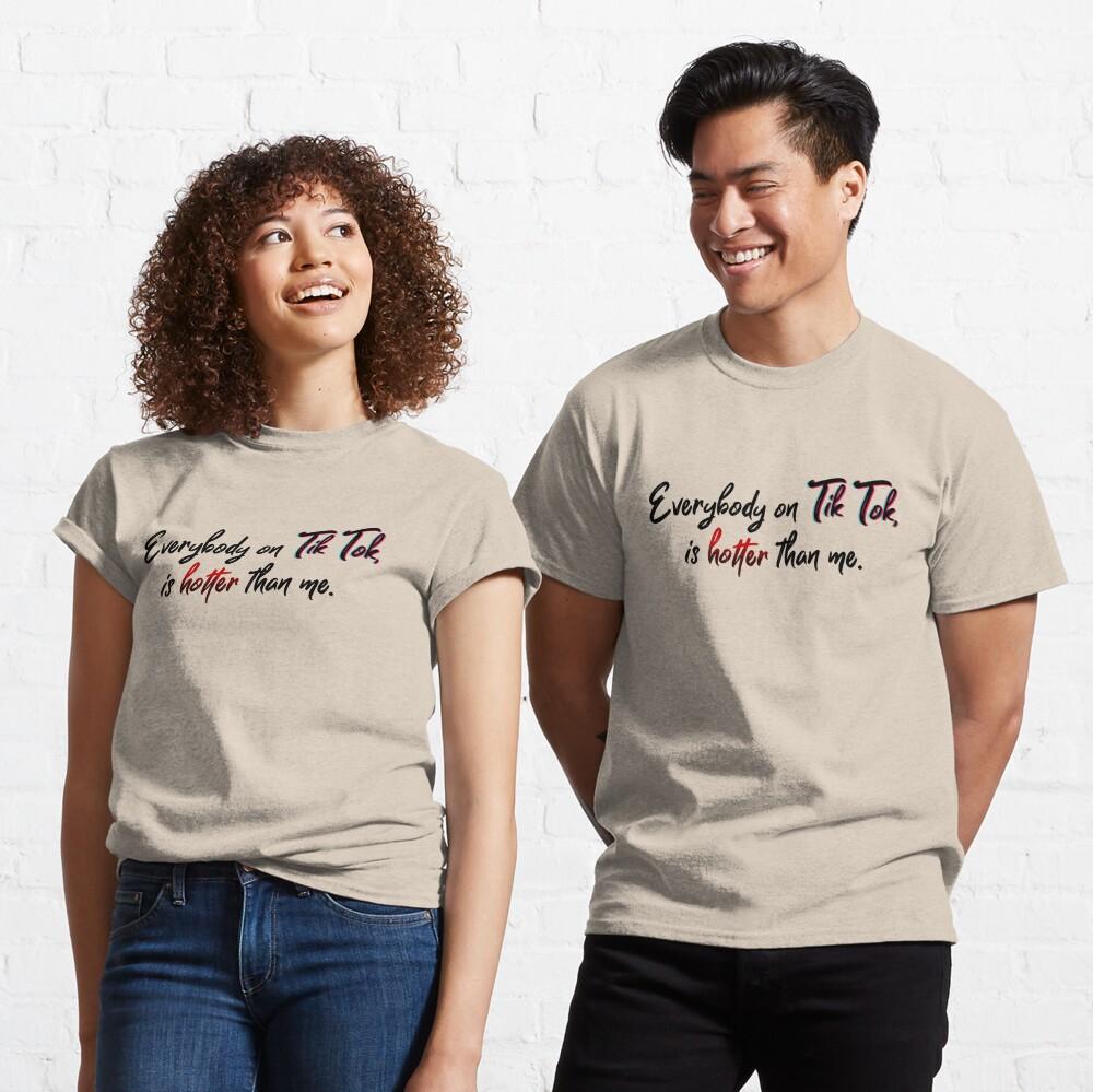Everyone on Tik Tok Is Hotter Than Me - Tik Tok Design Classic T-Shirt