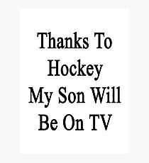 Thanks To Hockey My Son Will Be On TV Photographic Print