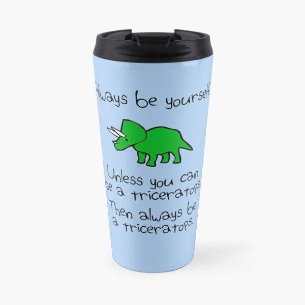 Always Be Yourself, Unless You Can Be A Triceratops Travel Mug