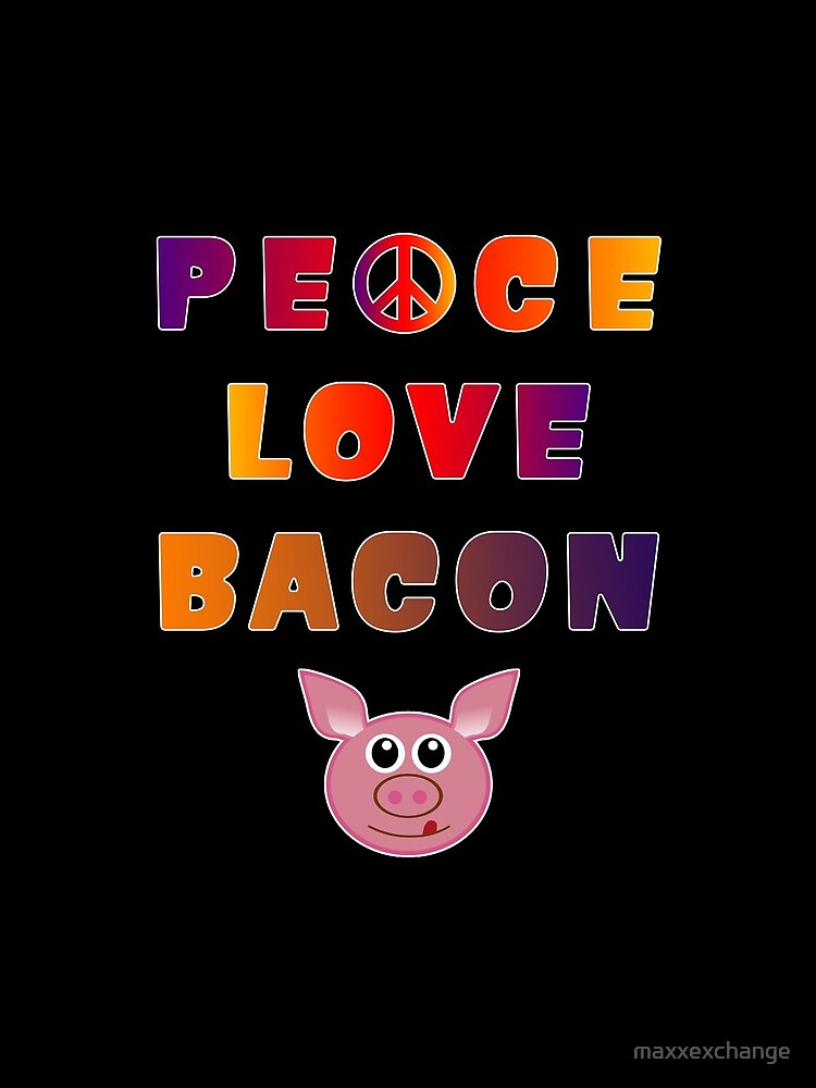 Peace Love Bacon Piggy Low Carb Food Lover Foodie. by maxxexchange