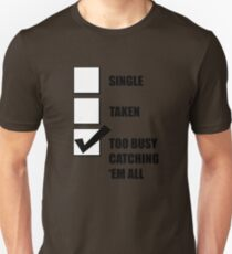 Single, Taken, Too Busy Catching 'Em All! T-Shirt