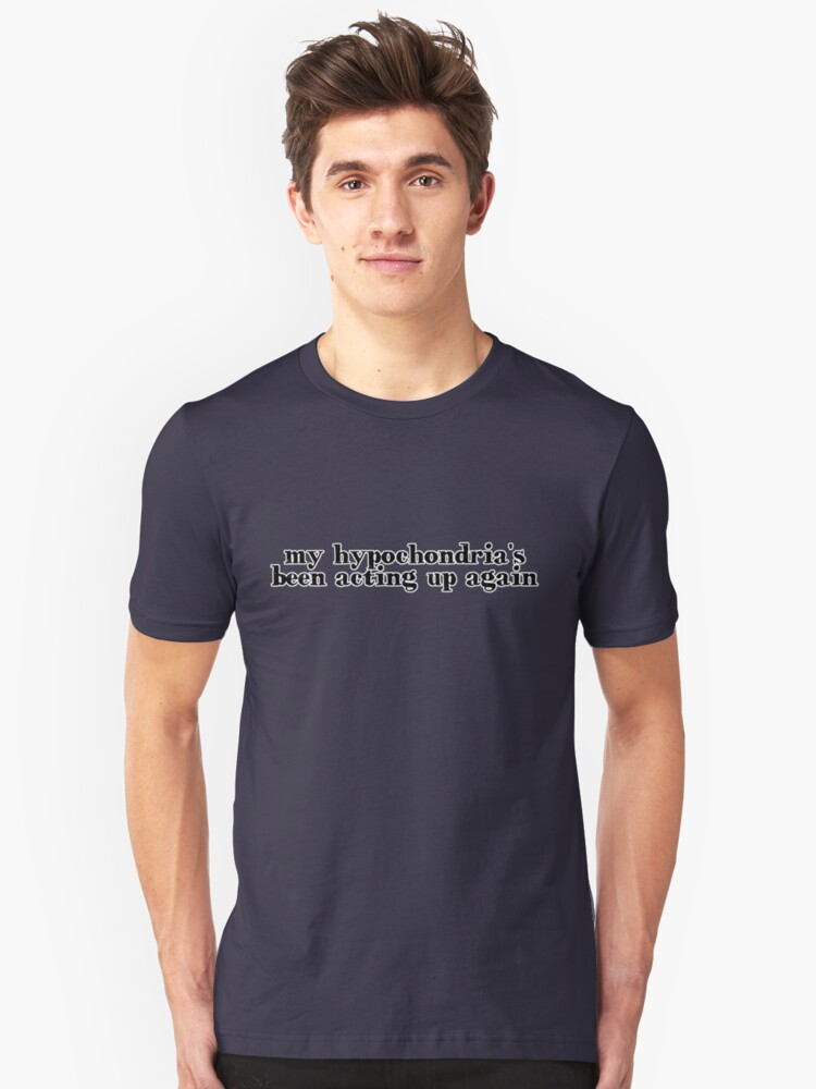 my hypochondria's been acting up again Unisex T-Shirt Front