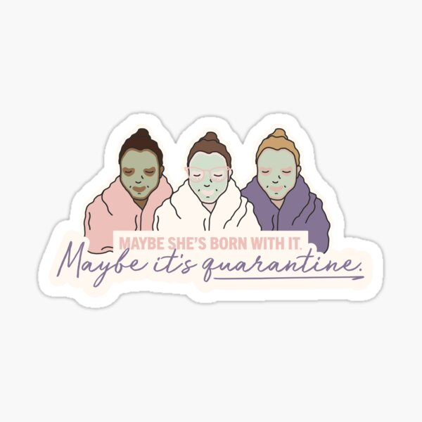 Maybe she's born with it. Maybe it's Quarantine. Sticker