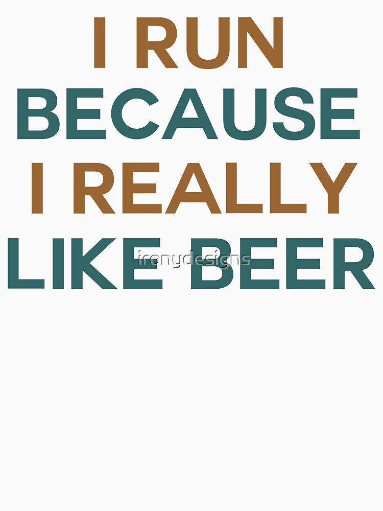 I run because I really like beer saying by ironydesigns