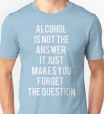 Alcohol is not the answer Unisex T-Shirt