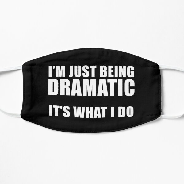 I'm Just Being Dramatic. It's What I Do. Funny TV Show Quote Mask
