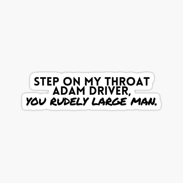 Step on My Throat Adam Driver, You Rudely Large Man Sticker