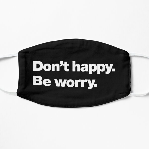 Don't happy. Be worry. Mask