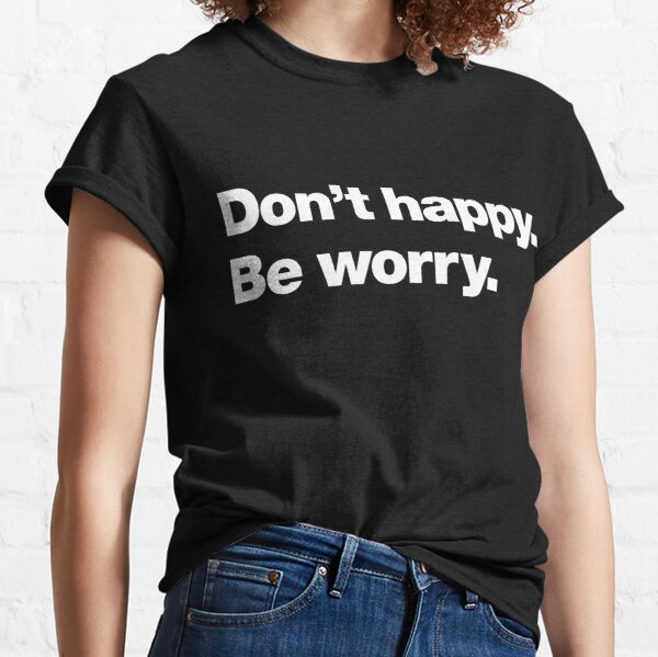 Don't happy. Be worry. Classic T-Shirt