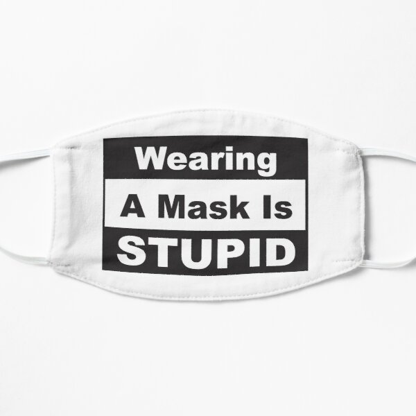 Wearing A Mask Is Stupid Flat Mask