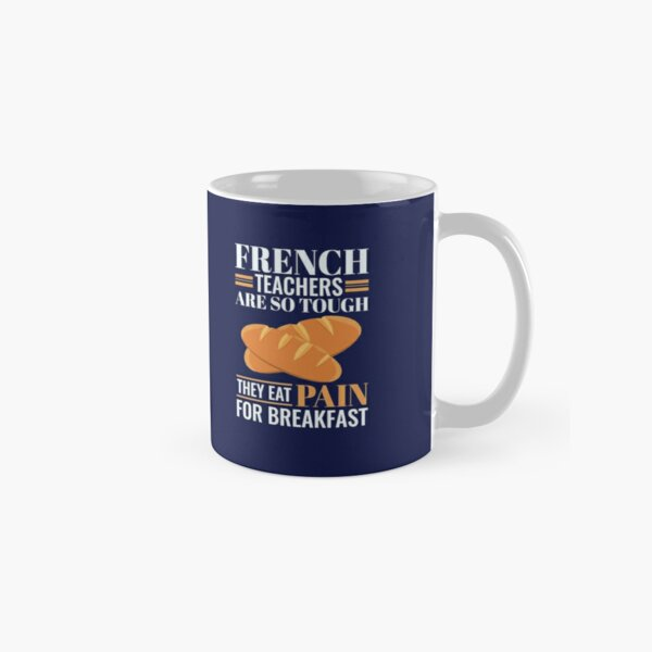 French Teachers Are So Tough They Eat Pain Funny Language Pun Classic Mug