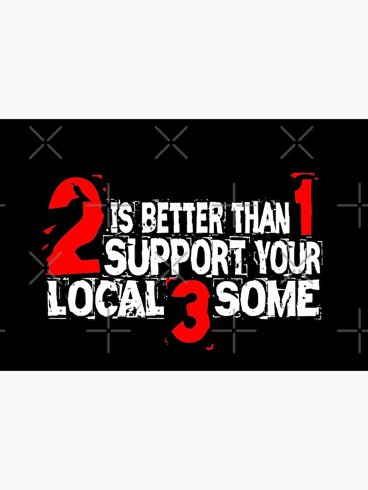 2 is Better Than 1 Support Your Local 3 Some by Mbranco