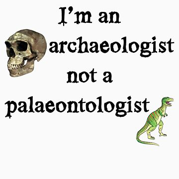 I'm an archaeologist not a palaeontologist!  by ayn08gzu